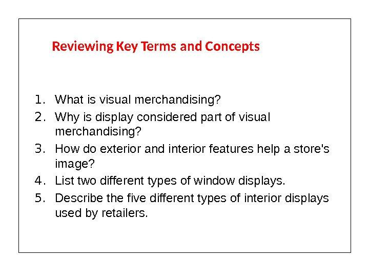 Reviewing Key Terms and Concepts 1. What is visual merchandising? 2. Why is display considered part