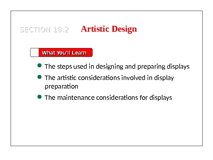 SECTION 18. 2 What You'll Learn The steps used in designing and preparing displays The artistic