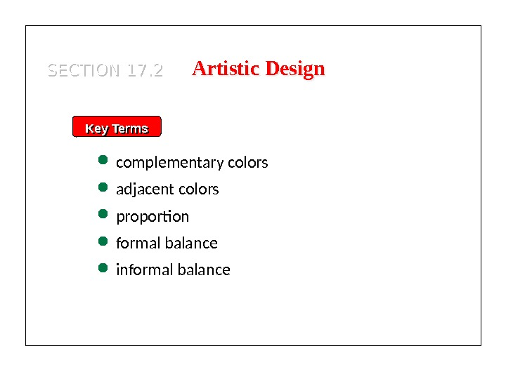 Key Terms complementary colors adjacent colors proportion formal balance informal balance. SECTION 17. 2 Artistic Design