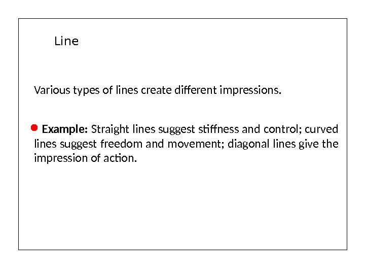 Various types of lines create different impressions. Example:  Straight lines suggest stiffness and control; curved