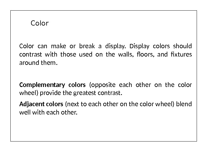 Color can make or break a display.  Display colors should contrast with those used on