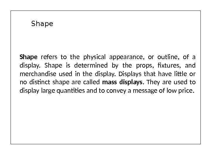 Shape  refers to the physical appearance,  or outline,  of a display.  Shape