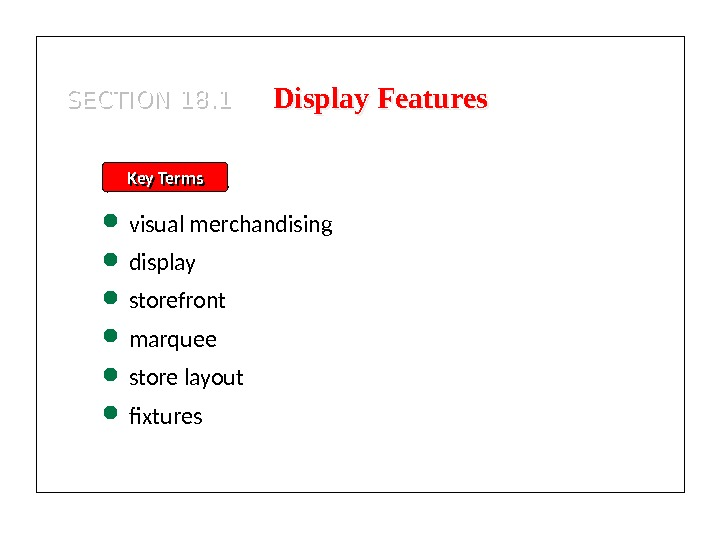 SECTION 18. 1 Display Features Key Terms visual merchandising display storefront marquee store layout fixtures 01