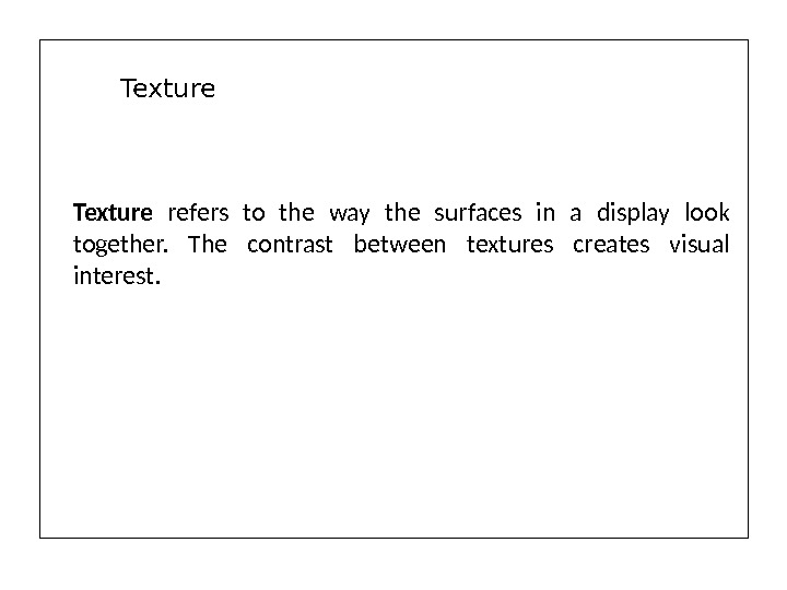 Texture  refers to the way the surfaces in a display look together.  The contrast
