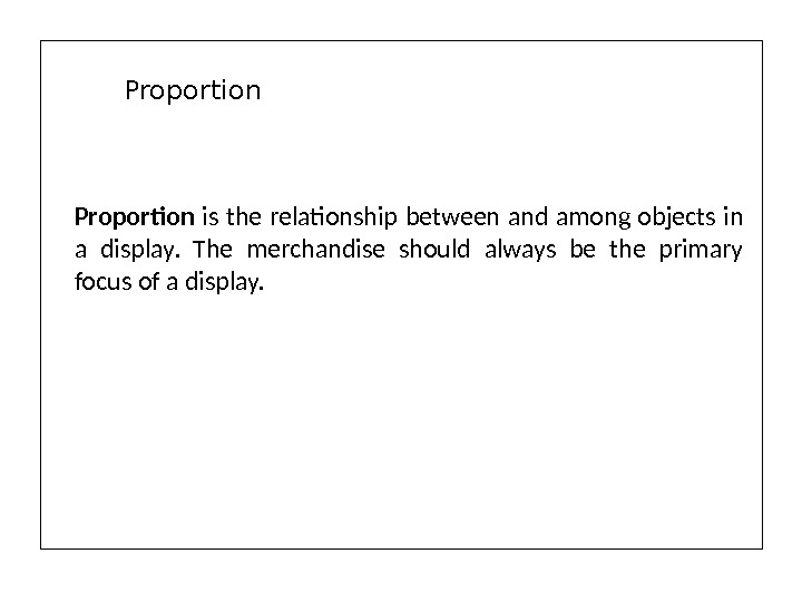 Proportion is the relationship between and among objects in a display.  The merchandise should always