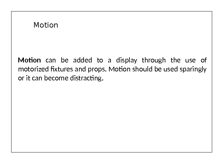 Motion can be added to a display through the use of motorized fixtures and props. Motion