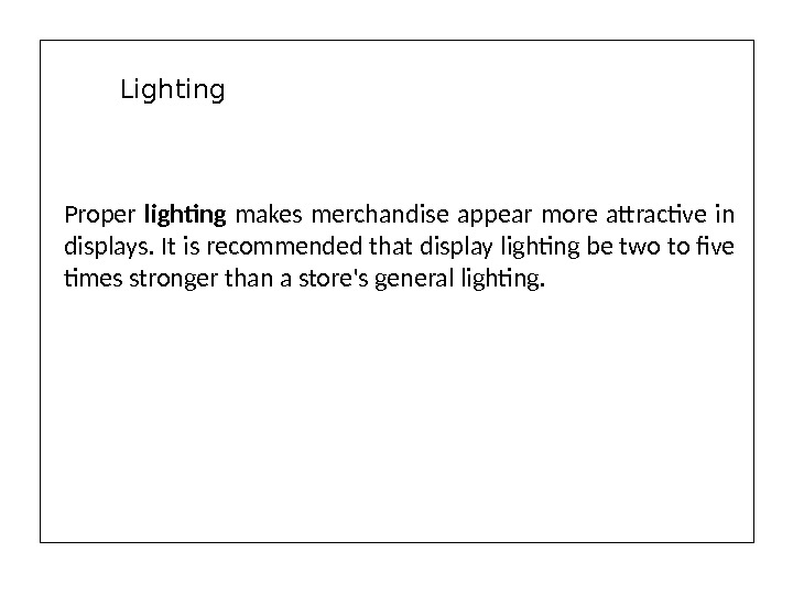 Proper lighting makes merchandise appear more attractive in displays. It is recommended that display lighting be