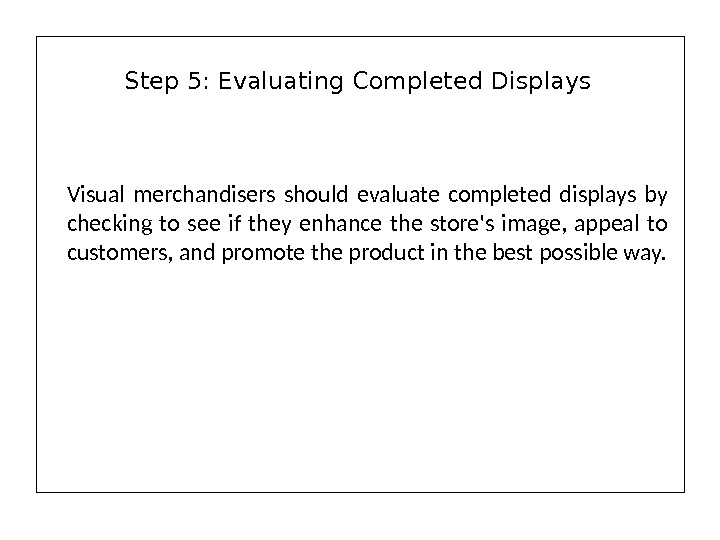 Visual merchandisers should evaluate completed displays by checking to see if they enhance the store's image,
