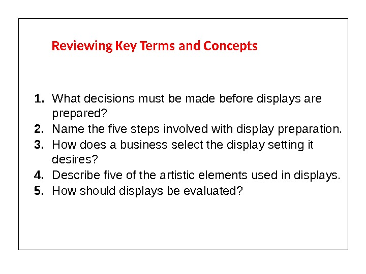 Reviewing Key Terms and Concepts 1. What decisions must be made before displays are prepared? 2.