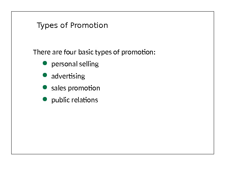 Types of Promotion There are four basic types of promotion:  personal selling advertising sales promotion