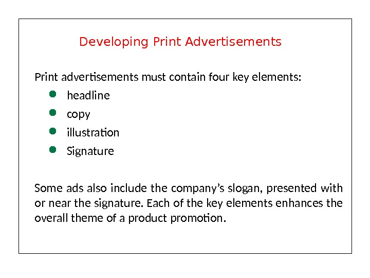 Print advertisements must contain four key elements:  headline copy illustration Signature Some ads also include