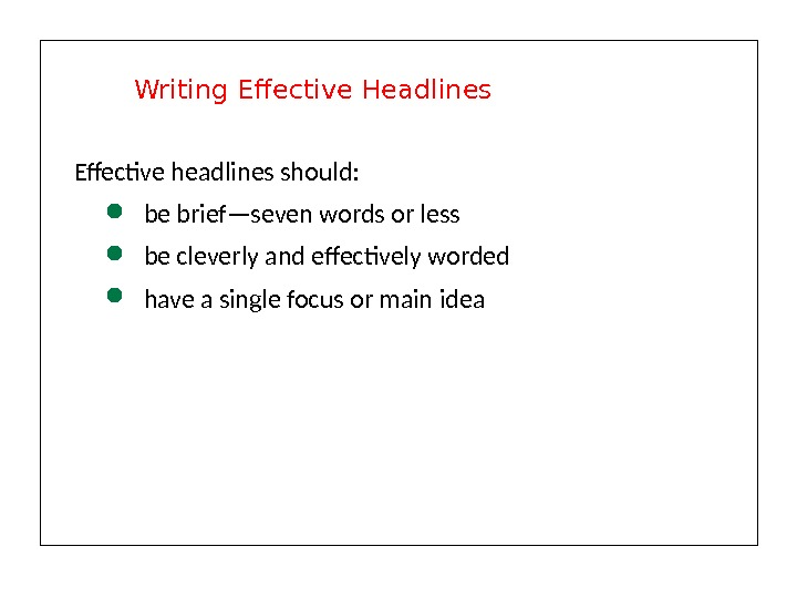 Effective headlines should:  be brief—seven words or less be cleverly and effectively worded have a