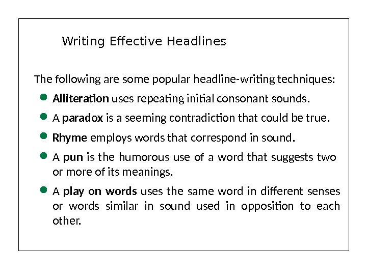 The following are some popular headline-writing techniques:  Alliteration uses repeating initial consonant sounds.  A