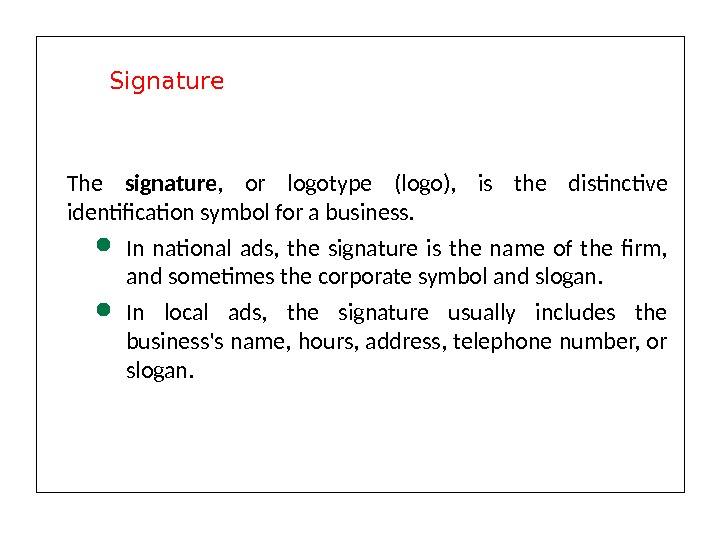 The signature ,  or logotype (logo),  is the distinctive identification symbol for a business.