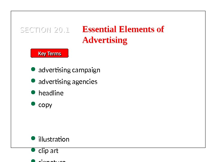 SECTION 20. 1 Key Terms advertising campaign advertising agencies headline copy illustration clip art signature slogan