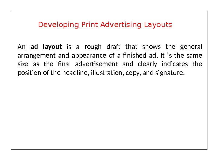 An ad layout is a rough draft that shows the general arrangement and appearance of a