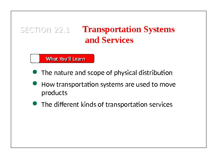 SECTION 22. 1 What You'll Learn The nature and scope of physical distribution How transportation systems