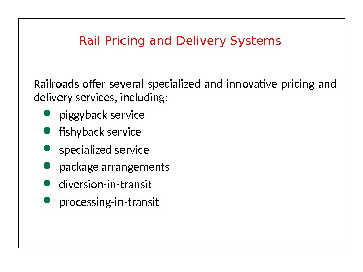 Railroads offer several specialized and innovative pricing and delivery services, including:  piggyback service fishyback service