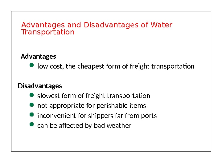 Advantages  low cost, the cheapest form of freight transportation Disadvantages slowest form of freight transportation