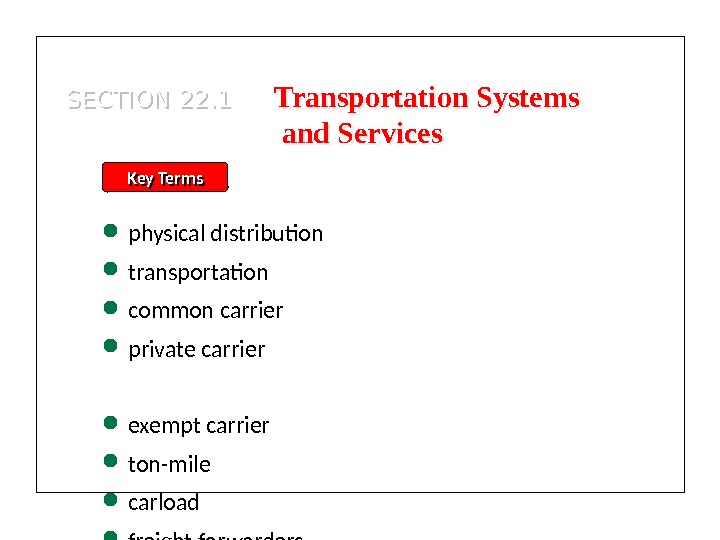 SECTION 22. 1 Key Terms physical distribution transportation common carrier private carrier exempt carrier ton-mile carload