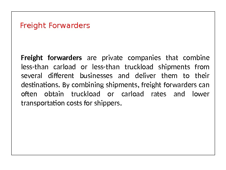 Freight forwarders are private companies that combine less-than carload or less-than truckload shipments from several different