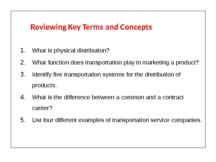Reviewing Key Terms and Concepts 1. What is physical distribution? 2. What function does transportation play