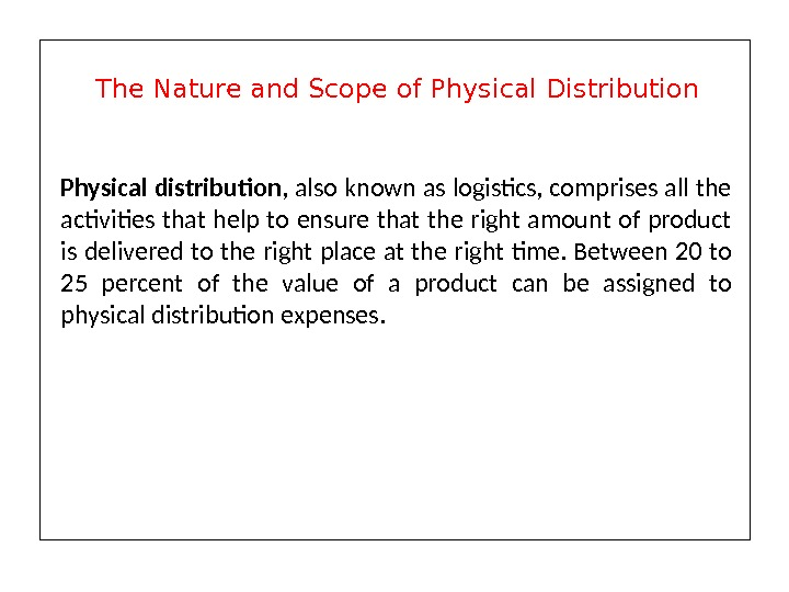 Physical distribution , also known as logistics, comprises all the activities that help to ensure that