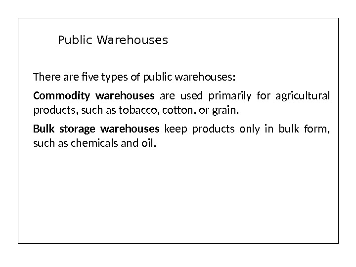 There are five types of public warehouses: Commodity warehouses are used primarily for agricultural products, such