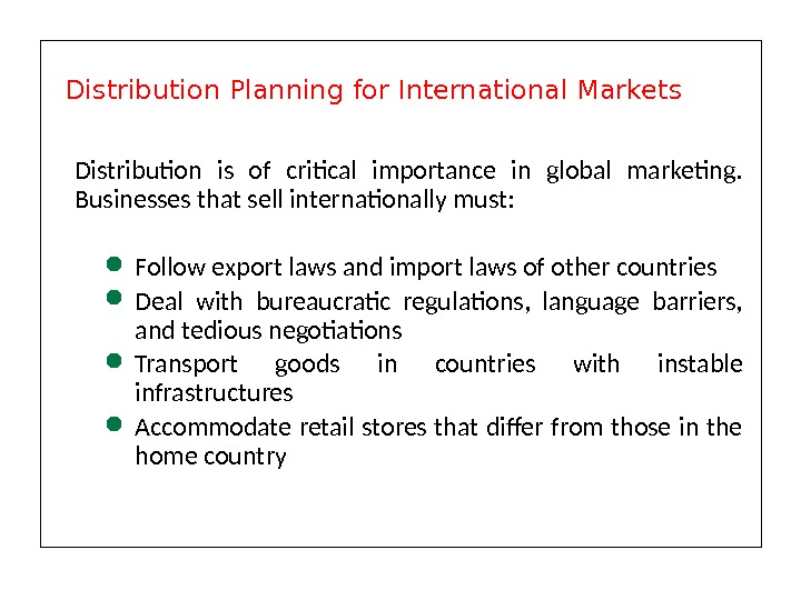 Distribution is of critical importance in global marketing.  Businesses that sell internationally must:  Follow