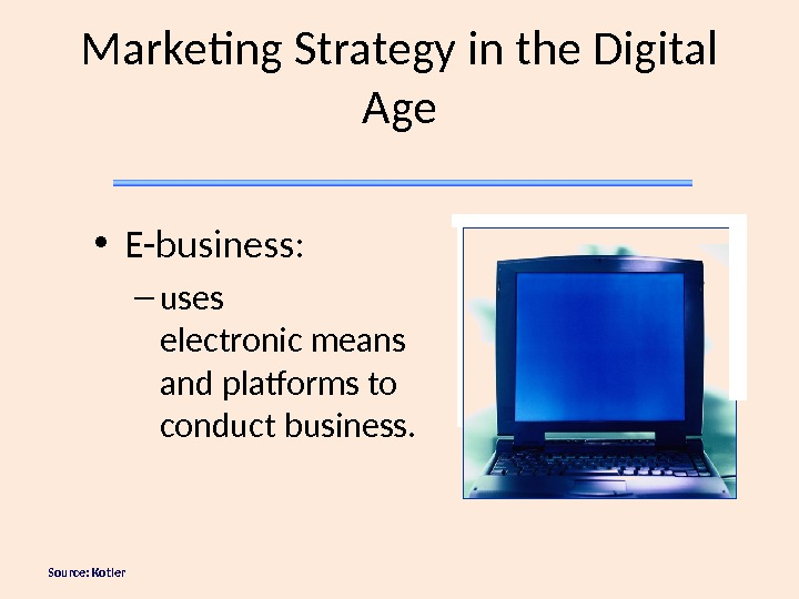 Source: Kotler Marketing Strategy in the Digital Age • E-business:  – uses electronic means and