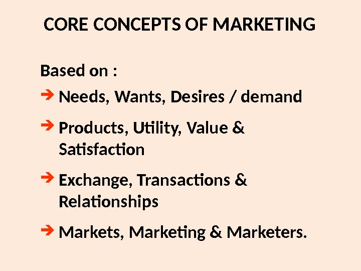 CORE CONCEPTS OF MARKETING Based on :  Needs, Wants, Desires / demand Products,