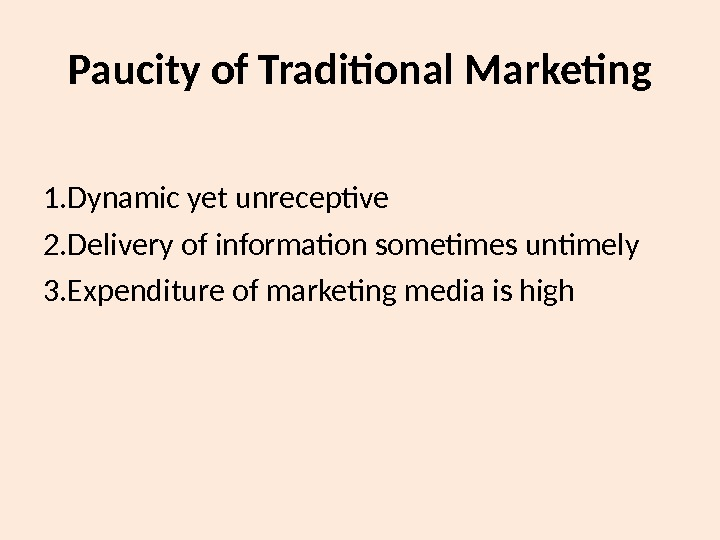 Paucity of Traditional Marketing 1. Dynamic yet unreceptive 2. Delivery of information sometimes untimely 3. Expenditure