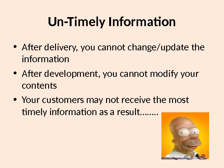 Un-Timely Information • After delivery, you cannot change/update the information • After development, you cannot modify