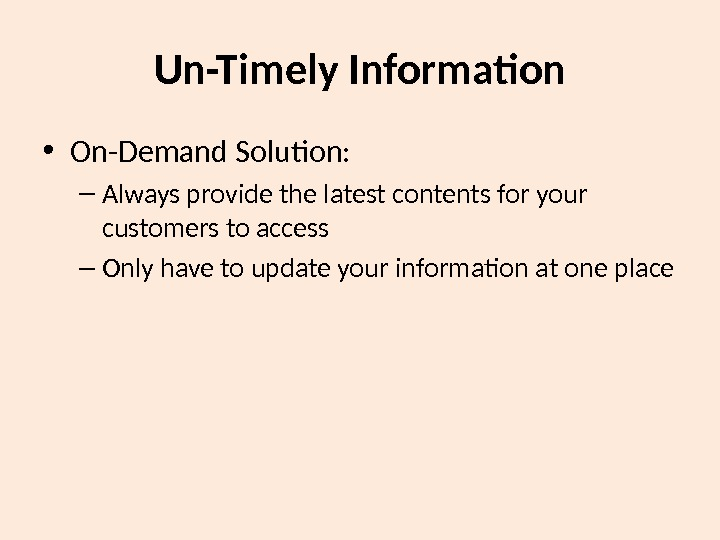 Un-Timely Information • On-Demand Solution: – Always provide the latest contents for your customers to access