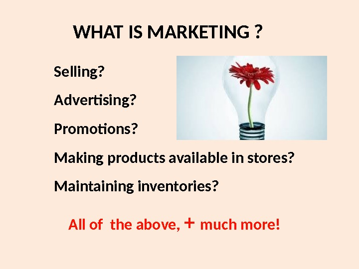 WHAT IS MARKETING ? Selling? Advertising? Promotions? Making products available in stores? Maintaining inventories?
