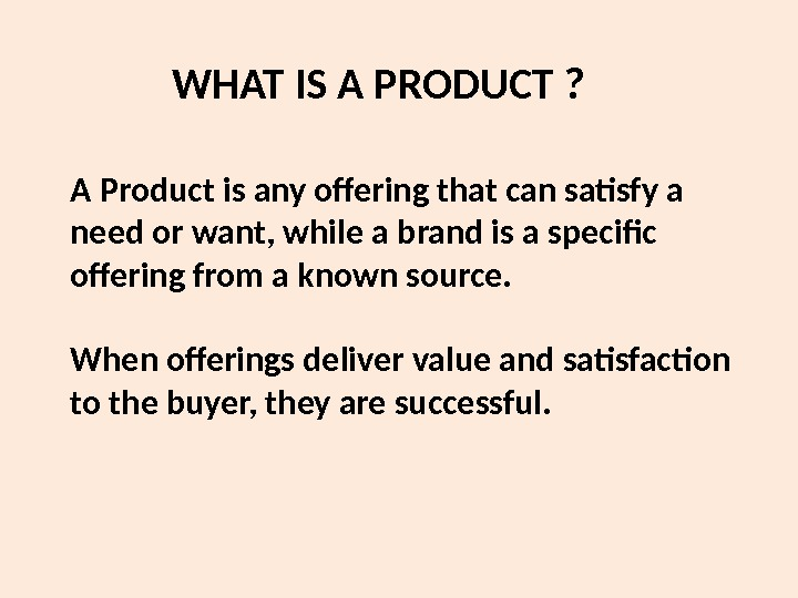 A Product is any offering that can satisfy a need or want, while a brand is