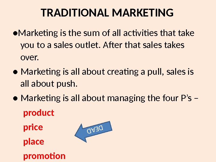TRADITIONAL MARKETING ● Marketing is the sum of all activities that take you to