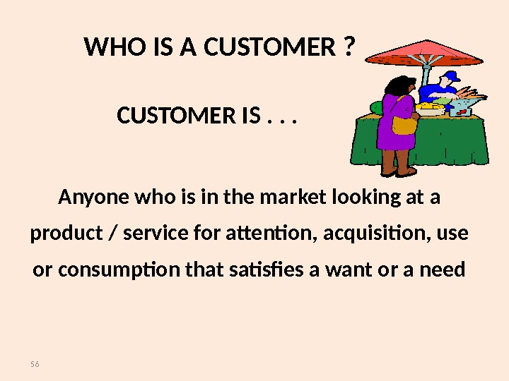 56 WHO IS A CUSTOMER ? Anyone who is in the market looking at a product