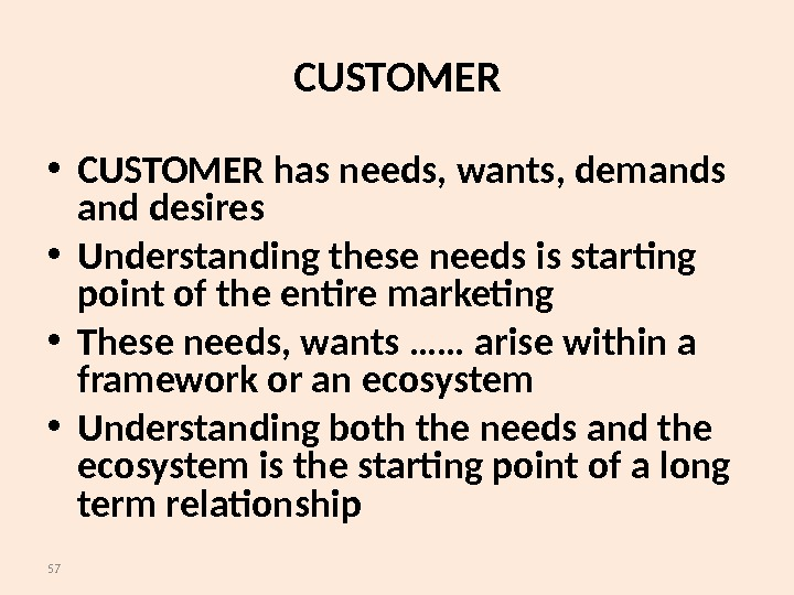 57 CUSTOMER • CUSTOMER has needs, wants, demands and desires • Understanding these needs is starting