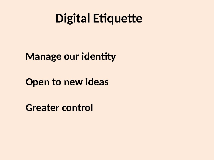 Manage our identity Open to new ideas Greater control  Digital Etiquette