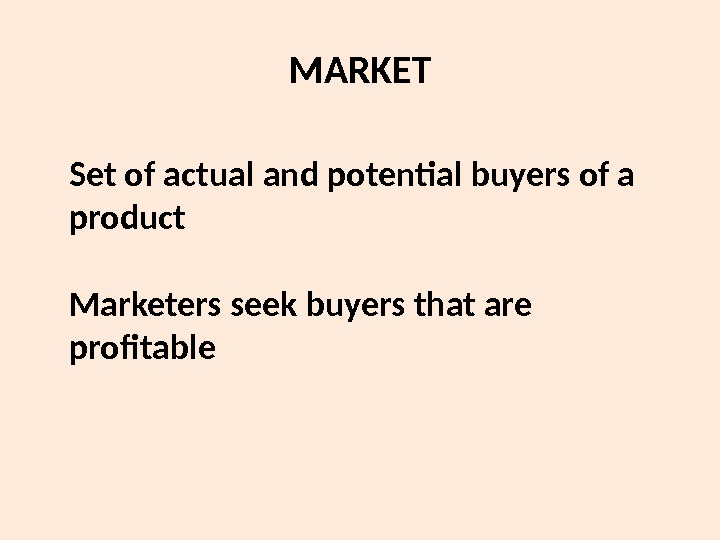 MARKET Set of actual and potential buyers of a product Marketers seek buyers that are profitable