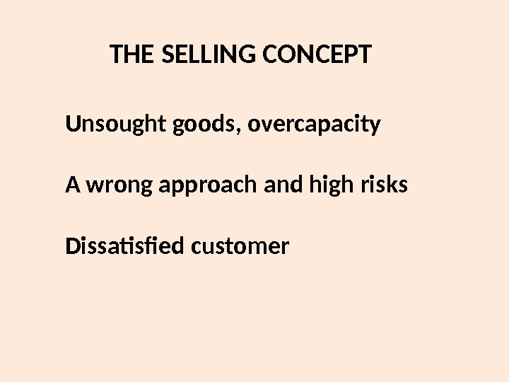 THE SELLING CONCEPT Unsought goods, overcapacity A wrong approach and high risks Dissatisfied customer