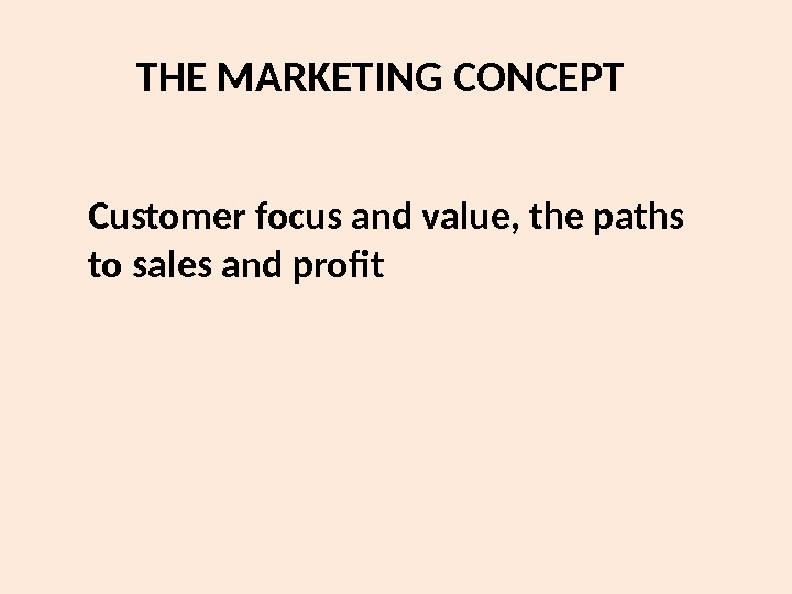 THE MARKETING CONCEPT Customer focus and value, the paths to sales and profit