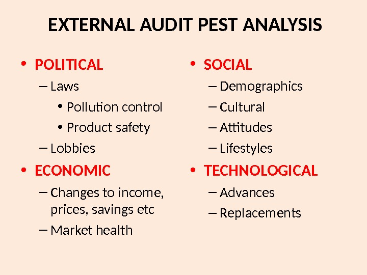 EXTERNAL AUDIT PEST ANALYSIS • POLITICAL – Laws • Pollution control • Product safety – Lobbies