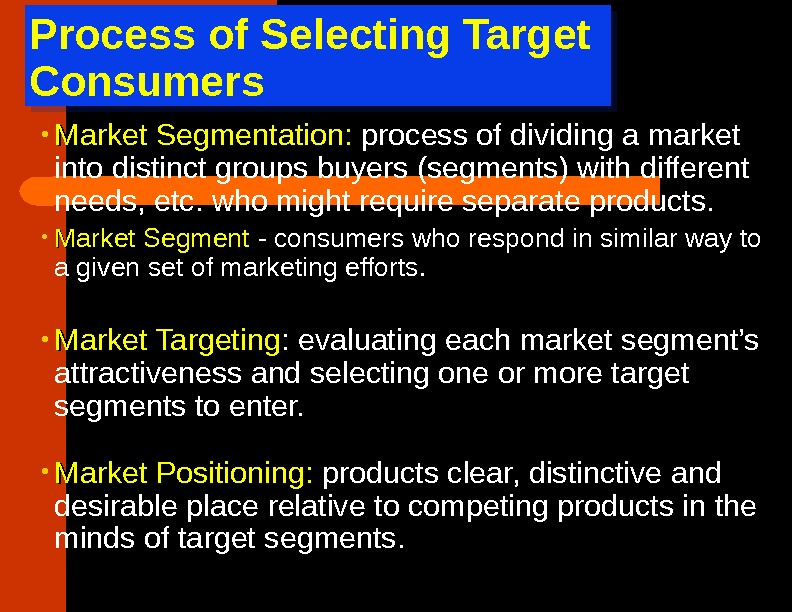 Process of Selecting Target Consumers • Market Segmentation :  process of dividing a market into