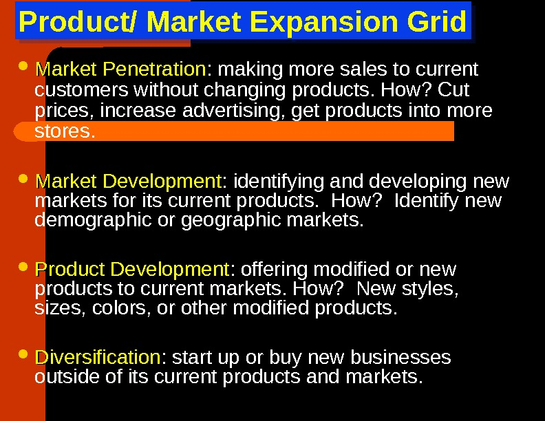 Product/ Market Expansion Grid Market Penetration : making more sales to current customers without changing products.