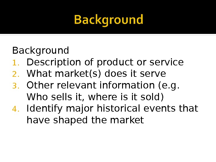 Background 1. Description of product or service 2. What market(s) does it serve 3. Other relevant