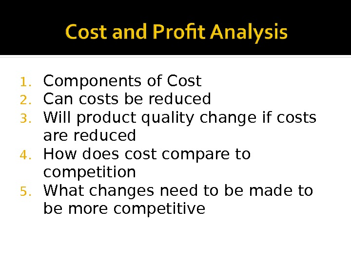 1. Components of Cost 2. Can costs be reduced 3. Will product quality change if costs