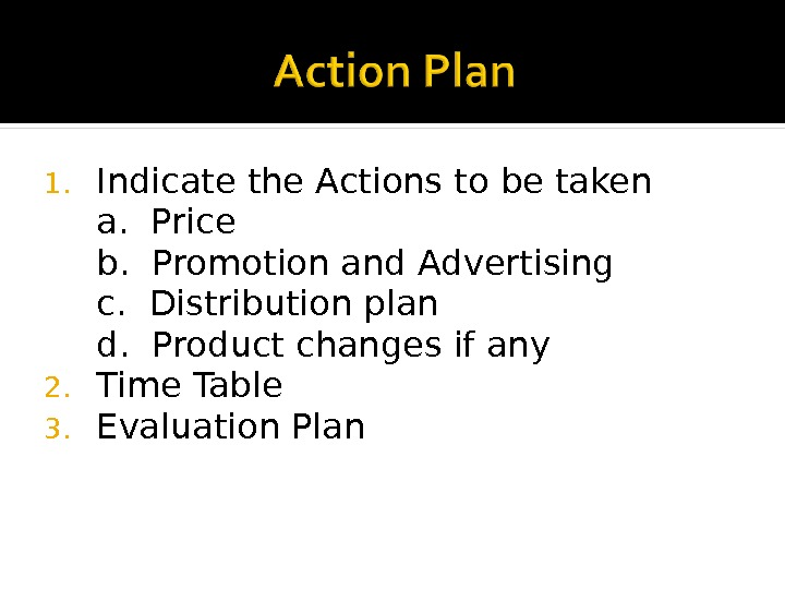 1. Indicate the Actions to be taken a.  Price b.  Promotion and Advertising c.