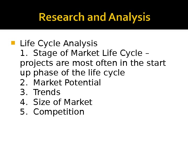 Life Cycle Analysis 1.  Stage of Market Life Cycle – projects are most often